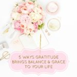 5 Ways Gratitude Brings Balance and Grace to Your Life